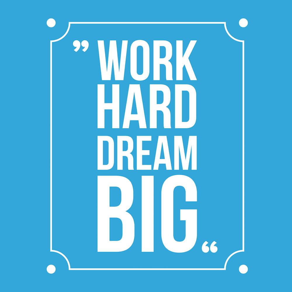 """""""Trabalhe duro e sonhe grande"""""""