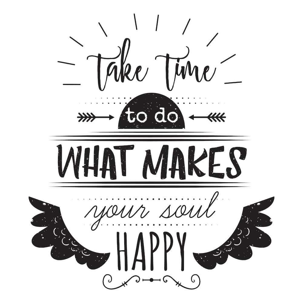"""Dedique tempo ao que faz sua alma feliz."""